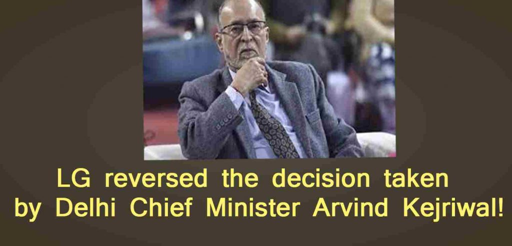 LG reversed the decision taken by Delhi Chief Minister Arvind Kejriwal!